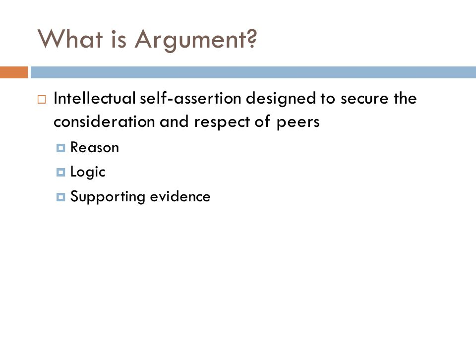 What is Argument?  Intellectual self-assertion designed to secure the consideration and respect of peers  Reason  Logic  Supporting evidence