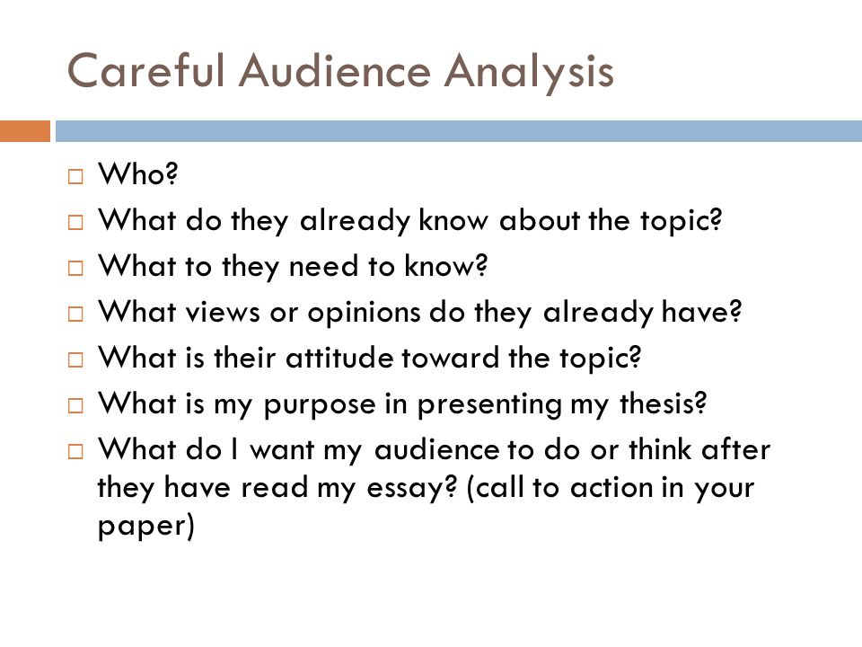 Careful Audience Analysis  Who?  What do they already know about the topic?  What to they need to know?  What views or opinions do they already ha