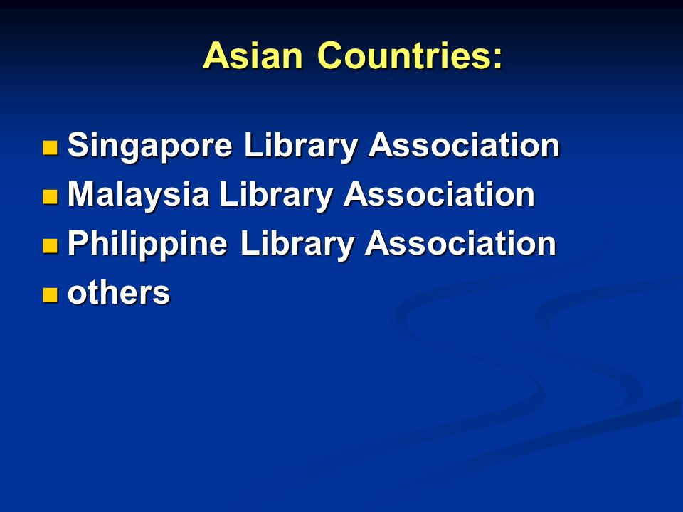 Asian Countries: Singapore Library Association Singapore Library Association Malaysia Library Association Malaysia Library Association Philippine Library Association Philippine Library Association others others