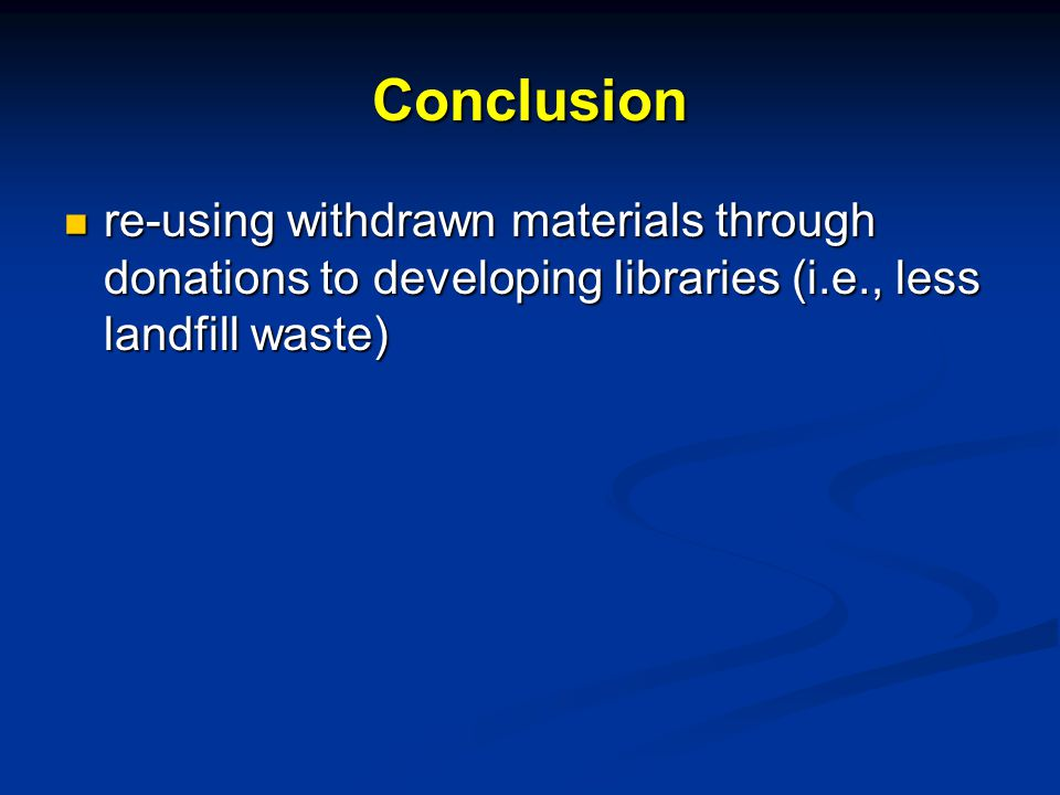 Conclusion re-using withdrawn materials through donations to developing libraries (i.e., less landfill waste) re-using withdrawn materials through donations to developing libraries (i.e., less landfill waste)