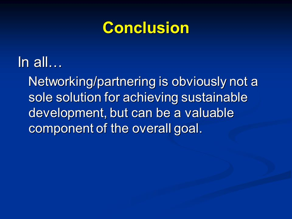 Conclusion In all… Networking/partnering is obviously not a sole solution for achieving sustainable development, but can be a valuable component of the overall goal.