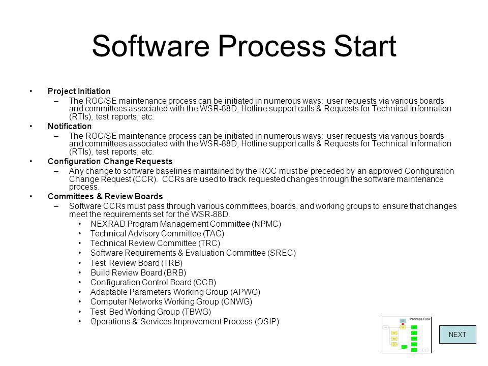 Software Process Start Project Initiation –The ROC/SE maintenance process can be initiated in numerous ways: user requests via various boards and committees associated with the WSR-88D, Hotline support calls & Requests for Technical Information (RTIs), test reports, etc.