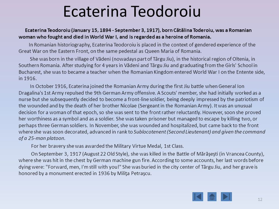 12 Ecaterina Teodoroiu Ecaterina Teodoroiu (January 15, September 3, 1917), born C ă t ă lina Toderoiu, was a Romanian woman who fought and died in World War I, and is regarded as a heroine of Romania.