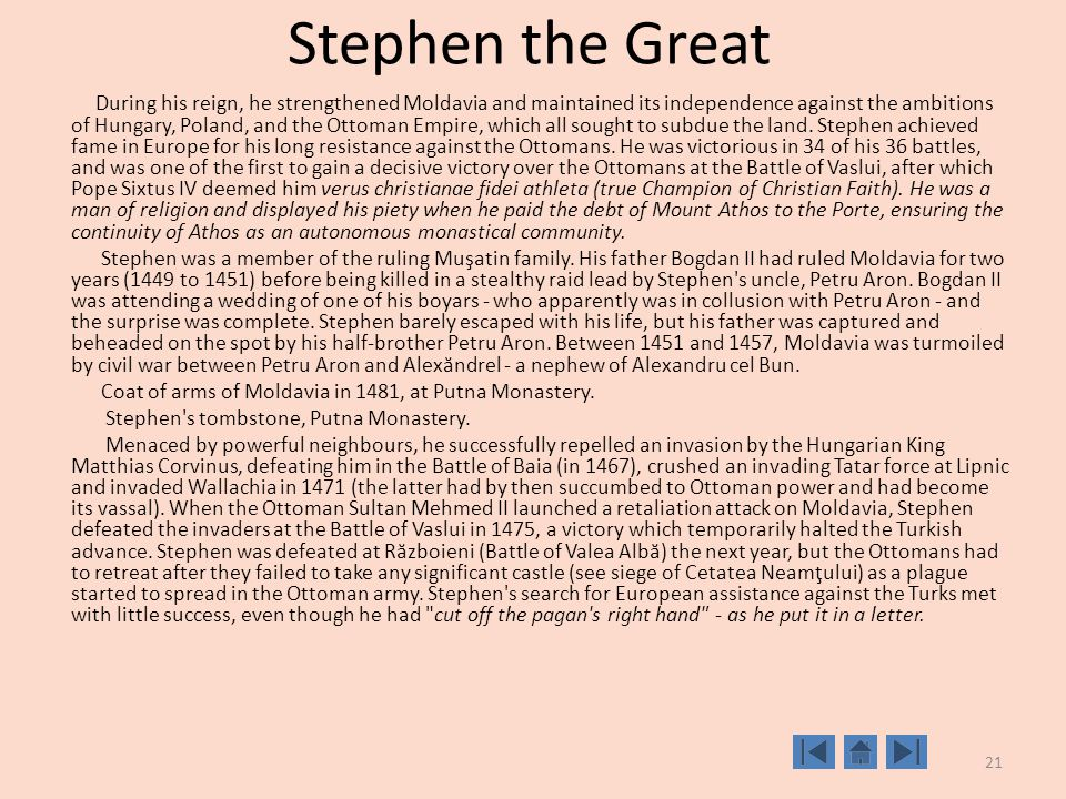 21 Stephen the Great During his reign, he strengthened Moldavia and maintained its independence against the ambitions of Hungary, Poland, and the Ottoman Empire, which all sought to subdue the land.