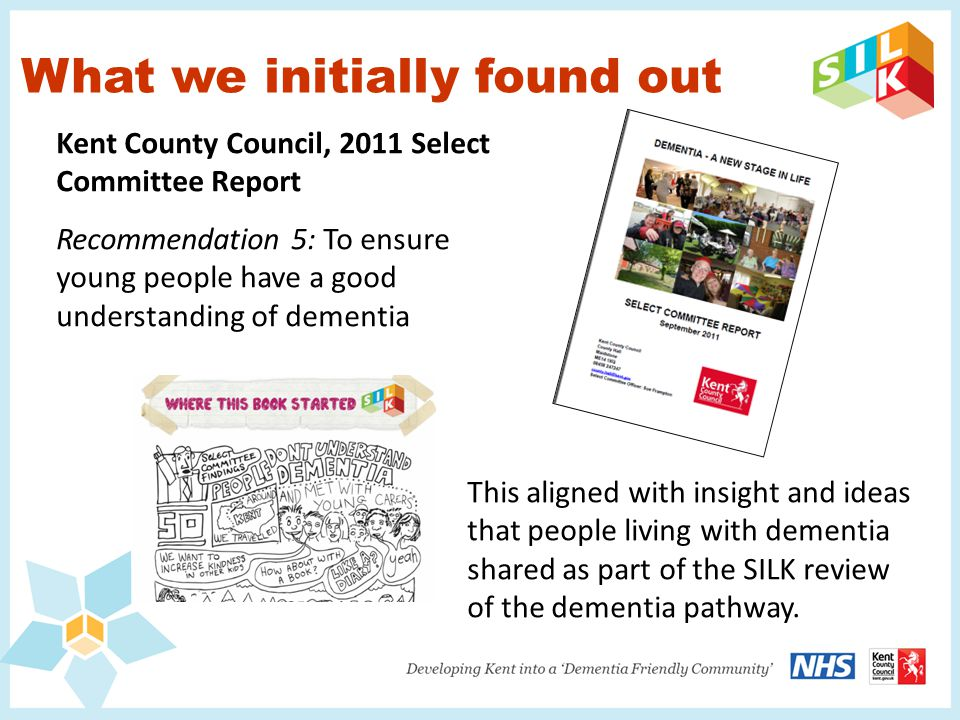 What we initially found out Kent County Council, 2011 Select Committee Report Recommendation 5: To ensure young people have a good understanding of dementia This aligned with insight and ideas that people living with dementia shared as part of the SILK review of the dementia pathway.