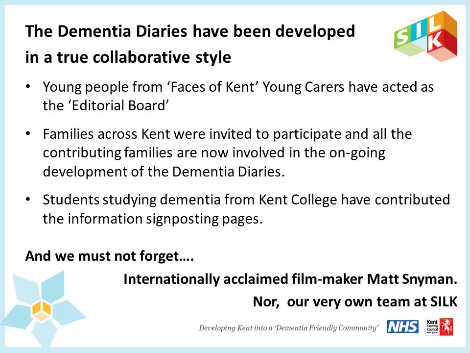 The Dementia Diaries have been developed in a true collaborative style Young people from 'Faces of Kent' Young Carers have acted as the 'Editorial Board' Families across Kent were invited to participate and all the contributing families are now involved in the on-going development of the Dementia Diaries.