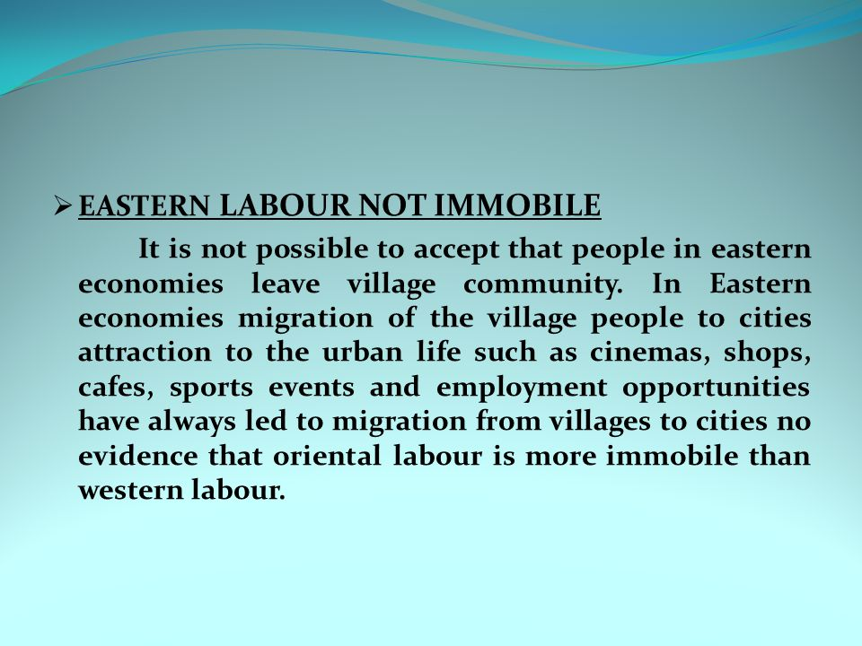  EASTERN LABOUR NOT IMMOBILE It is not possible to accept that people in eastern economies leave village community. In Eastern economies migration of