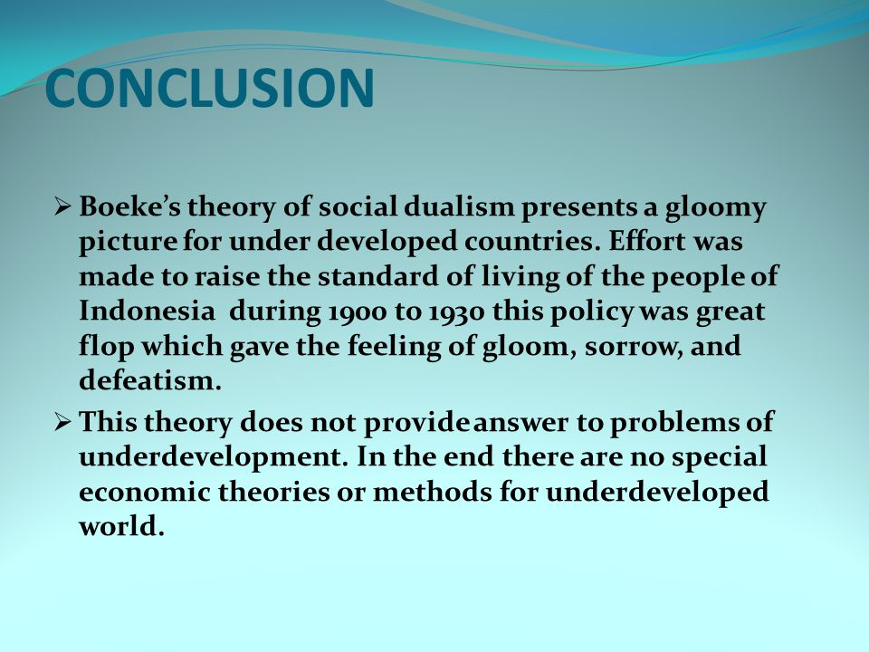 CONCLUSION  Boeke's theory of social dualism presents a gloomy picture for under developed countries. Effort was made to raise the standard of living