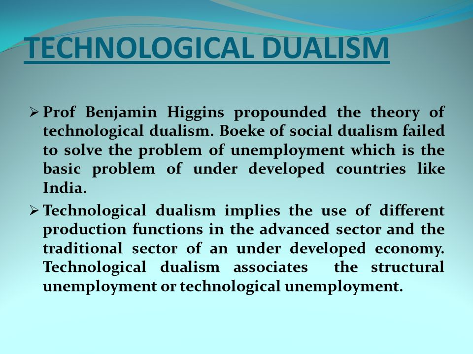 TECHNOLOGICAL DUALISM  Prof Benjamin Higgins propounded the theory of technological dualism. Boeke of social dualism failed to solve the problem of u