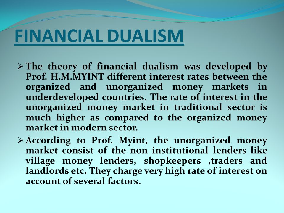 FINANCIAL DUALISM  The theory of financial dualism was developed by Prof. H.M.MYINT different interest rates between the organized and unorganized mo