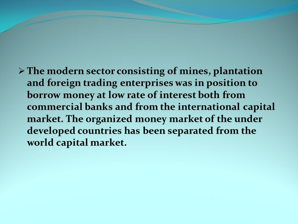  The modern sector consisting of mines, plantation and foreign trading enterprises was in position to borrow money at low rate of interest both from