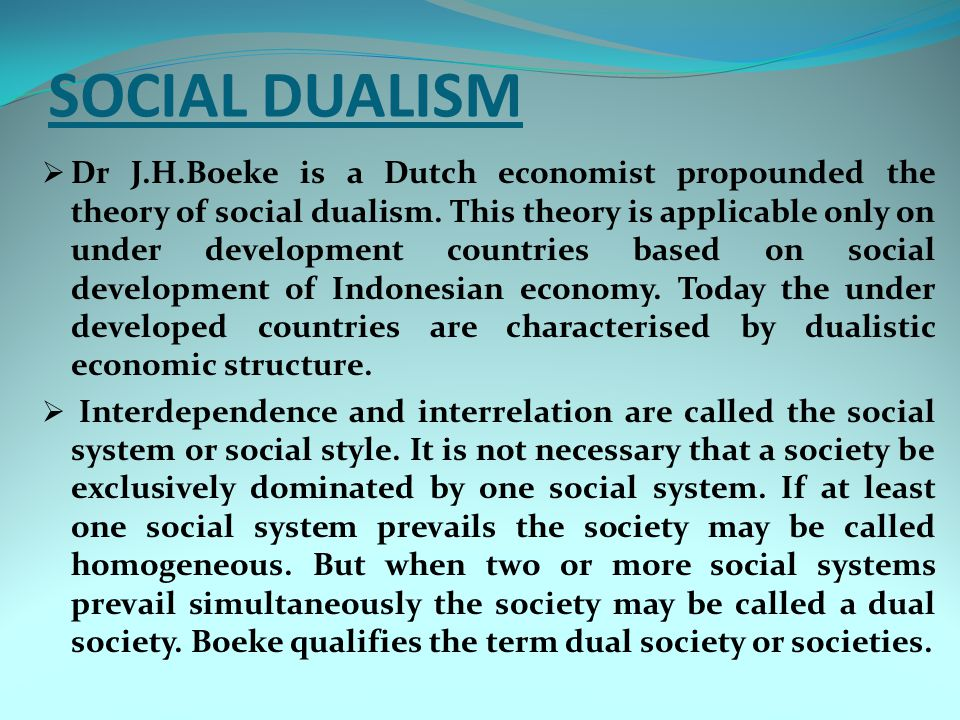 SOCIAL DUALISM  Dr J.H.Boeke is a Dutch economist propounded the theory of social dualism. This theory is applicable only on under development countr