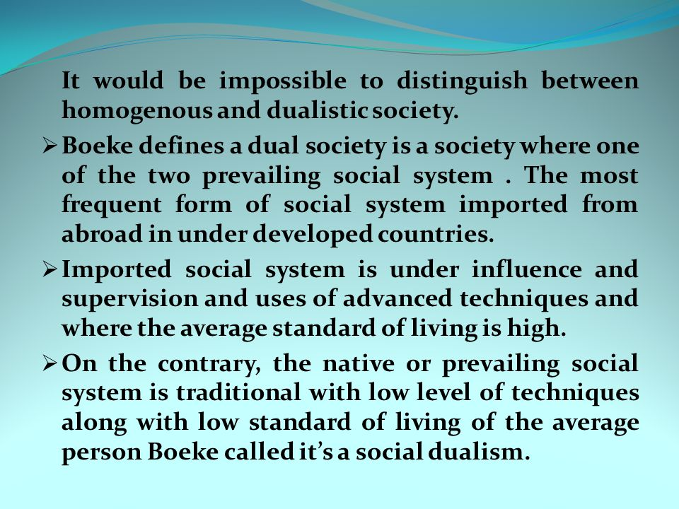 It would be impossible to distinguish between homogenous and dualistic society.  Boeke defines a dual society is a society where one of the two preva