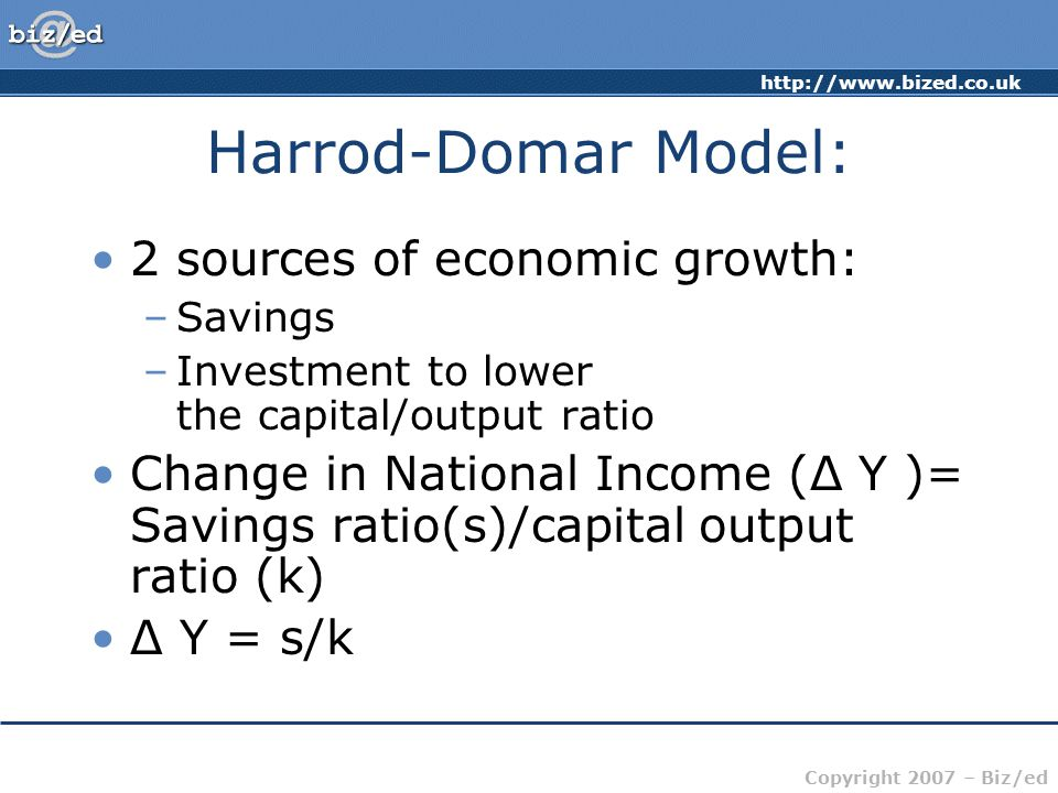 http://www.bized.co.uk Copyright 2007 – Biz/ed Harrod-Domar Model: 2 sources of economic growth: –Savings –Investment to lower the capital/output ratio Change in National Income (Δ Y )= Savings ratio(s)/capital output ratio (k) Δ Y = s/k