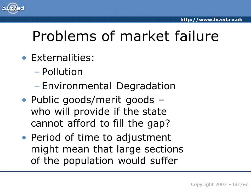 Copyright 2007 – Biz/ed Problems of market failure Externalities: –Pollution –Environmental Degradation Public goods/merit goods – who will provide if the state cannot afford to fill the gap.