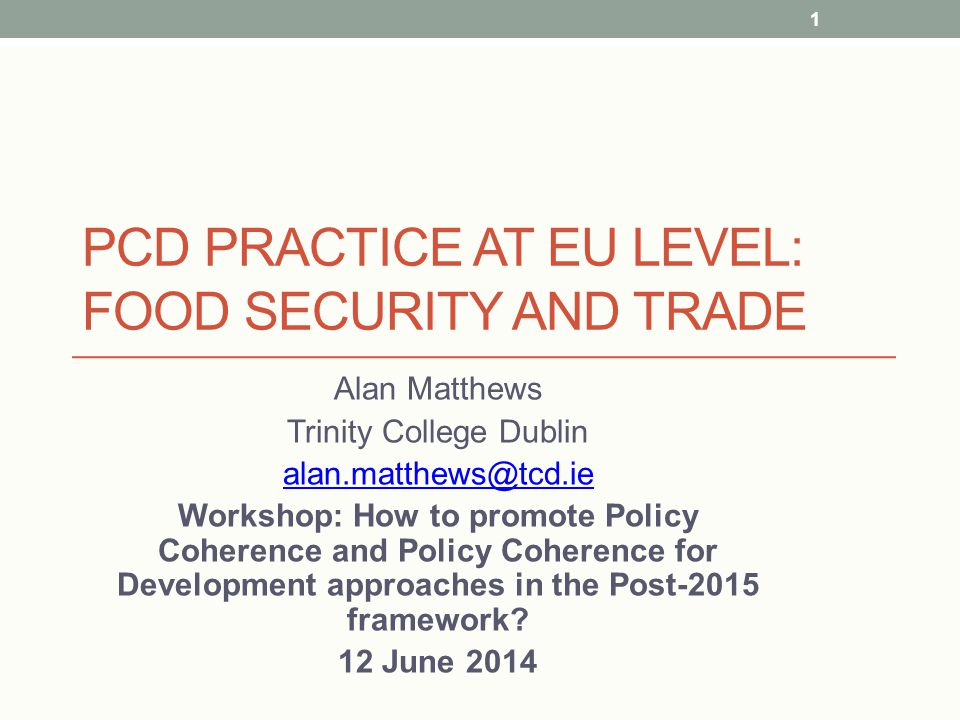 PCD PRACTICE AT EU LEVEL: FOOD SECURITY AND TRADE Alan Matthews Trinity College Dublin alan.matthews@tcd.ie Workshop: How to promote Policy Coherence and Policy Coherence for Development approaches in the Post-2015 framework.