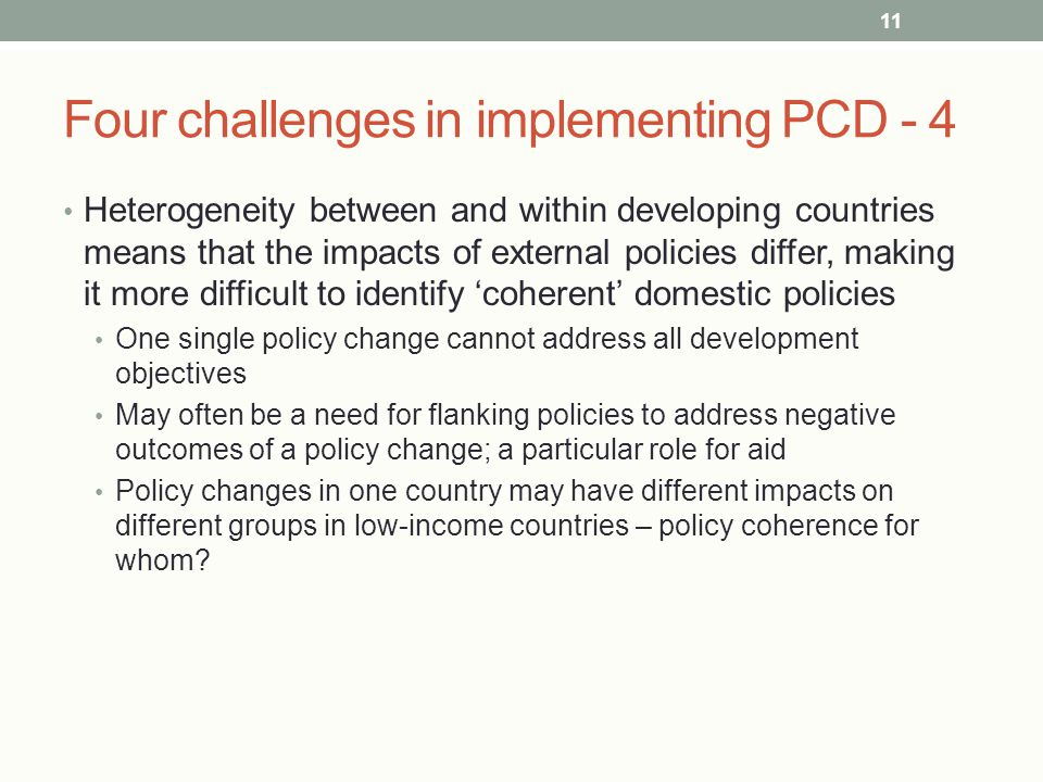 Four challenges in implementing PCD - 4 Heterogeneity between and within developing countries means that the impacts of external policies differ, making it more difficult to identify 'coherent' domestic policies One single policy change cannot address all development objectives May often be a need for flanking policies to address negative outcomes of a policy change; a particular role for aid Policy changes in one country may have different impacts on different groups in low-income countries – policy coherence for whom.