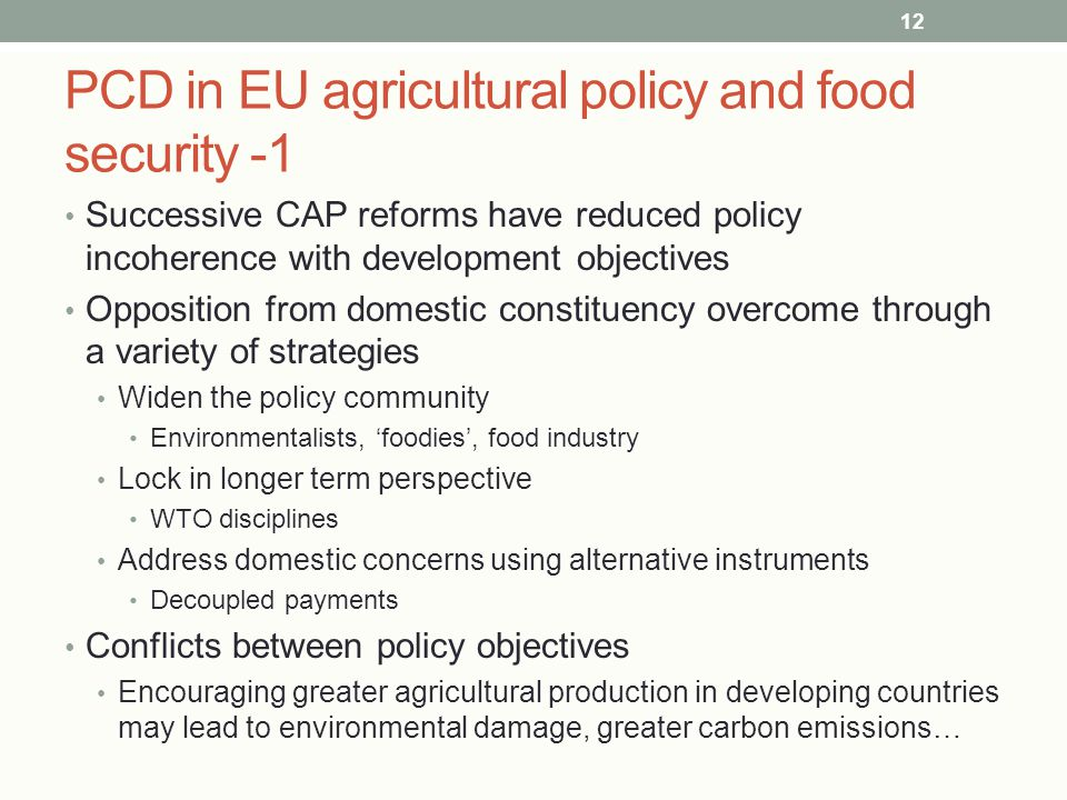 PCD in EU agricultural policy and food security -1 Successive CAP reforms have reduced policy incoherence with development objectives Opposition from domestic constituency overcome through a variety of strategies Widen the policy community Environmentalists, 'foodies', food industry Lock in longer term perspective WTO disciplines Address domestic concerns using alternative instruments Decoupled payments Conflicts between policy objectives Encouraging greater agricultural production in developing countries may lead to environmental damage, greater carbon emissions… 12