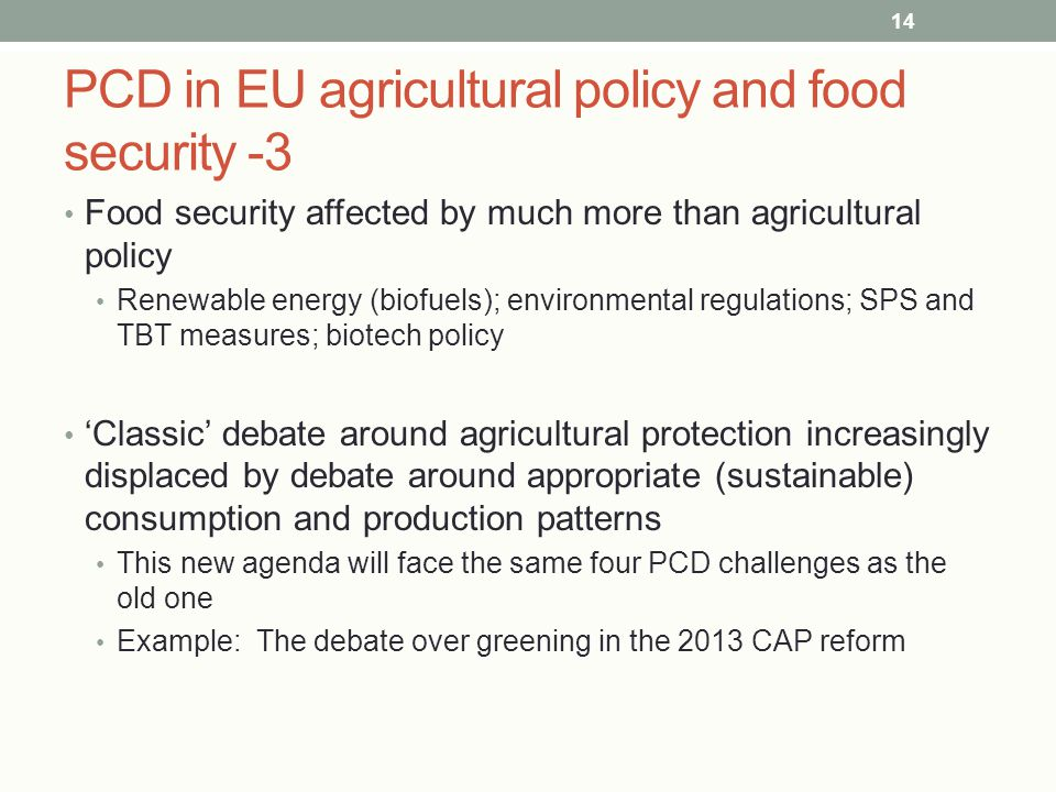 PCD in EU agricultural policy and food security -3 Food security affected by much more than agricultural policy Renewable energy (biofuels); environmental regulations; SPS and TBT measures; biotech policy 'Classic' debate around agricultural protection increasingly displaced by debate around appropriate (sustainable) consumption and production patterns This new agenda will face the same four PCD challenges as the old one Example: The debate over greening in the 2013 CAP reform 14