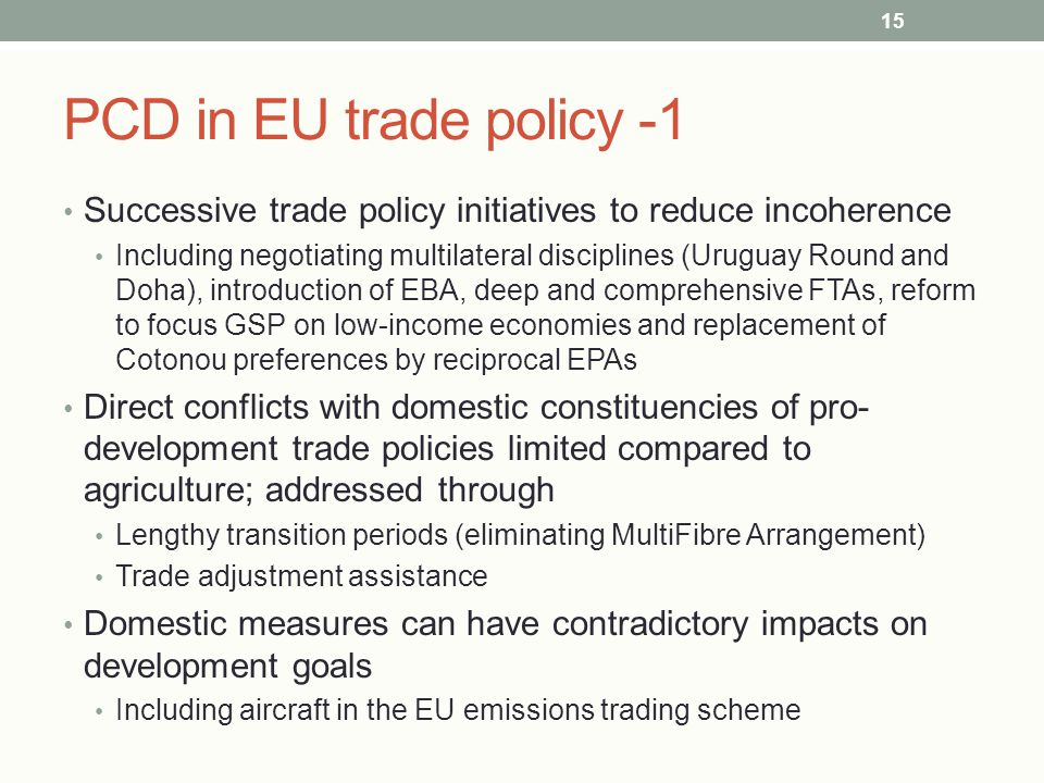 PCD in EU trade policy -1 Successive trade policy initiatives to reduce incoherence Including negotiating multilateral disciplines (Uruguay Round and Doha), introduction of EBA, deep and comprehensive FTAs, reform to focus GSP on low-income economies and replacement of Cotonou preferences by reciprocal EPAs Direct conflicts with domestic constituencies of pro- development trade policies limited compared to agriculture; addressed through Lengthy transition periods (eliminating MultiFibre Arrangement) Trade adjustment assistance Domestic measures can have contradictory impacts on development goals Including aircraft in the EU emissions trading scheme 15