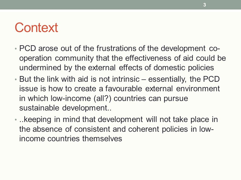 Context PCD arose out of the frustrations of the development co- operation community that the effectiveness of aid could be undermined by the external effects of domestic policies But the link with aid is not intrinsic – essentially, the PCD issue is how to create a favourable external environment in which low-income (all ) countries can pursue sustainable development....keeping in mind that development will not take place in the absence of consistent and coherent policies in low- income countries themselves 3