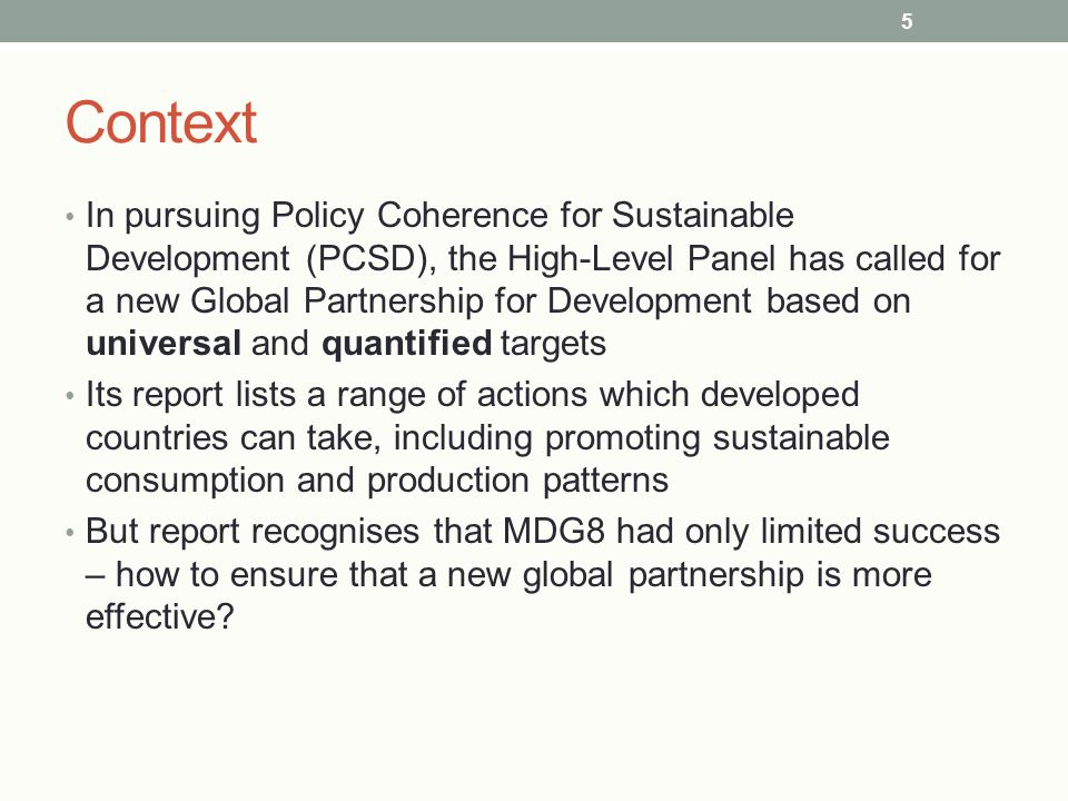 Context In pursuing Policy Coherence for Sustainable Development (PCSD), the High-Level Panel has called for a new Global Partnership for Development based on universal and quantified targets Its report lists a range of actions which developed countries can take, including promoting sustainable consumption and production patterns But report recognises that MDG8 had only limited success – how to ensure that a new global partnership is more effective.