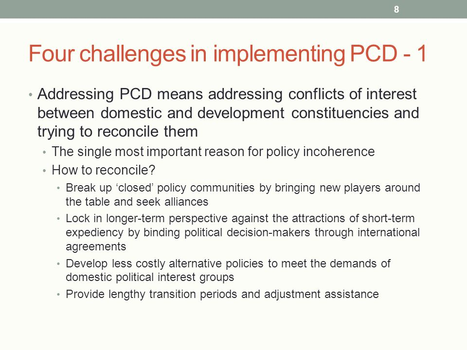 Four challenges in implementing PCD - 1 Addressing PCD means addressing conflicts of interest between domestic and development constituencies and trying to reconcile them The single most important reason for policy incoherence How to reconcile.