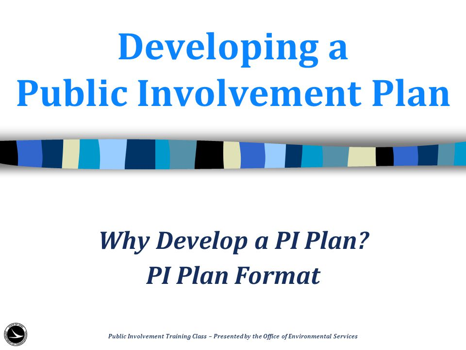 Developing a Public Involvement Plan Why Develop a PI Plan? PI Plan Format Public Involvement Training Class – Presented by the Office of Environmenta