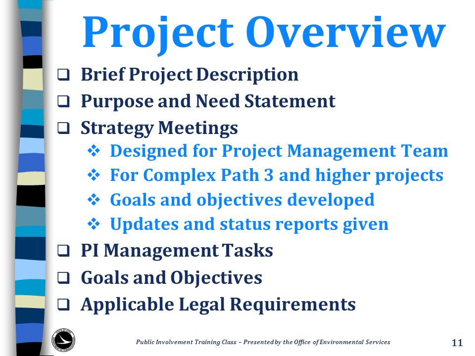 Project Overview  Brief Project Description  Purpose and Need Statement  Strategy Meetings  Designed for Project Management Team  For Complex Path 3 and higher projects  Goals and objectives developed  Updates and status reports given  PI Management Tasks  Goals and Objectives  Applicable Legal Requirements Public Involvement Training Class – Presented by the Office of Environmental Services 11