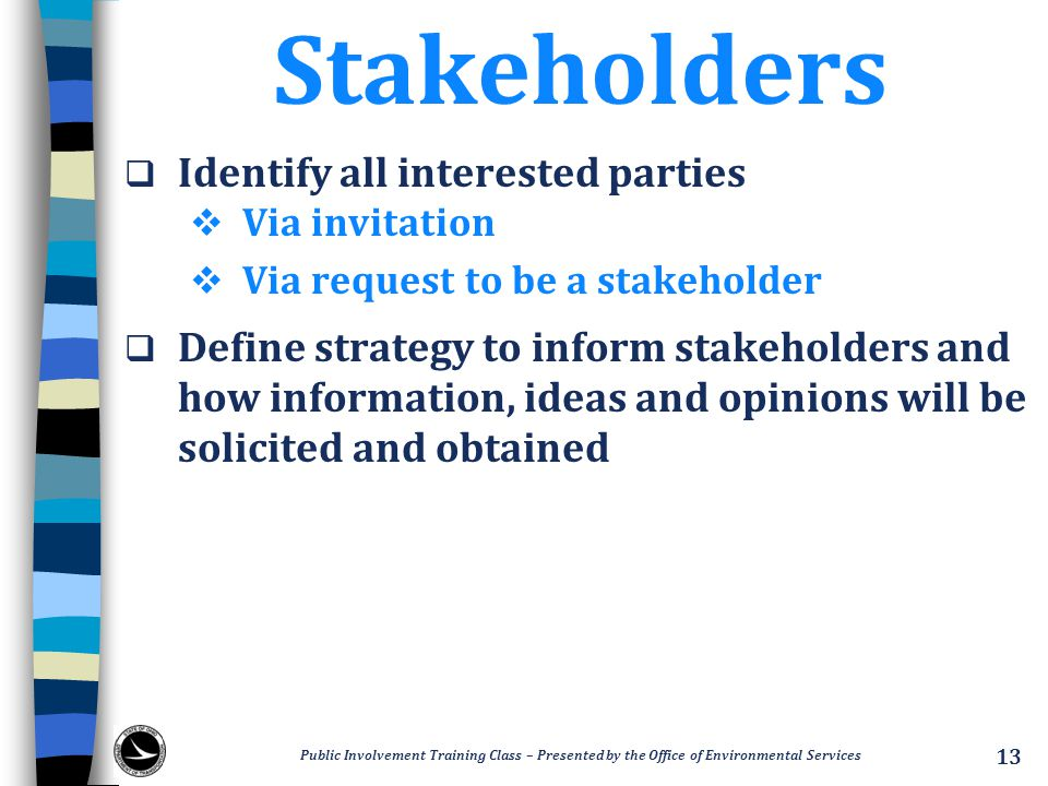 Stakeholders  Identify all interested parties  Via invitation  Via request to be a stakeholder  Define strategy to inform stakeholders and how information, ideas and opinions will be solicited and obtained Public Involvement Training Class – Presented by the Office of Environmental Services 13