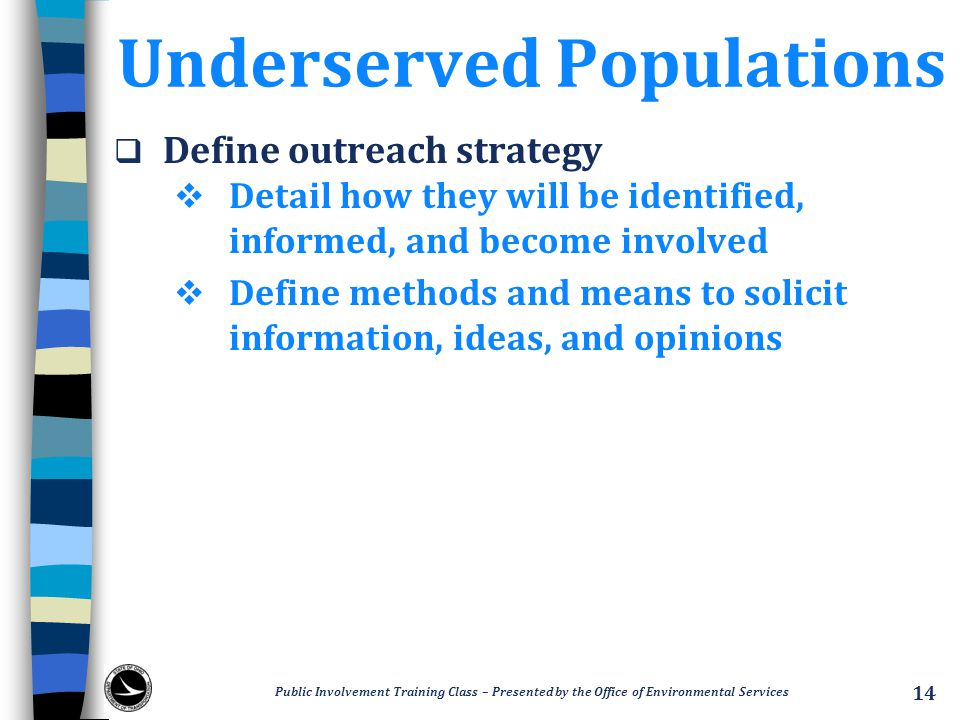 Underserved Populations  Define outreach strategy  Detail how they will be identified, informed, and become involved  Define methods and means to solicit information, ideas, and opinions Public Involvement Training Class – Presented by the Office of Environmental Services 14