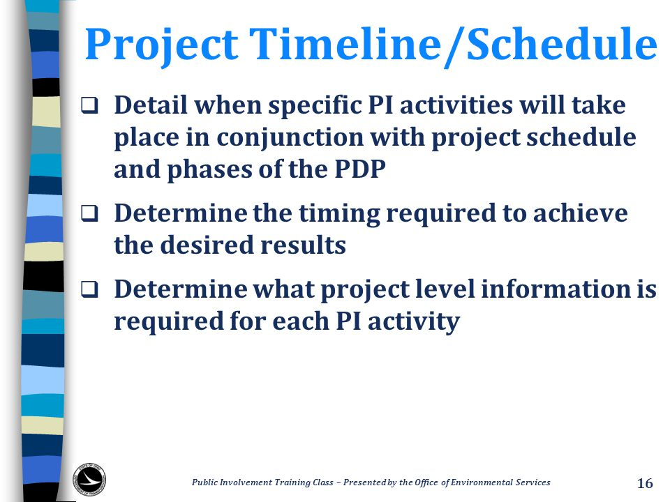 Project Timeline/Schedule  Detail when specific PI activities will take place in conjunction with project schedule and phases of the PDP  Determine the timing required to achieve the desired results  Determine what project level information is required for each PI activity Public Involvement Training Class – Presented by the Office of Environmental Services 16