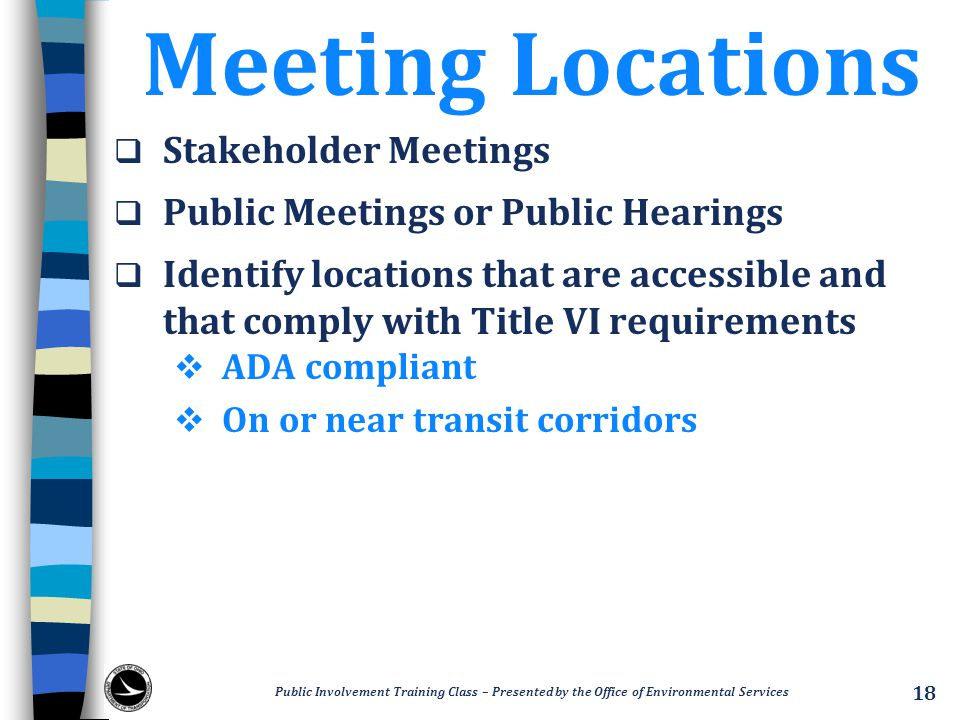 Meeting Locations  Stakeholder Meetings  Public Meetings or Public Hearings  Identify locations that are accessible and that comply with Title VI requirements  ADA compliant  On or near transit corridors Public Involvement Training Class – Presented by the Office of Environmental Services 18