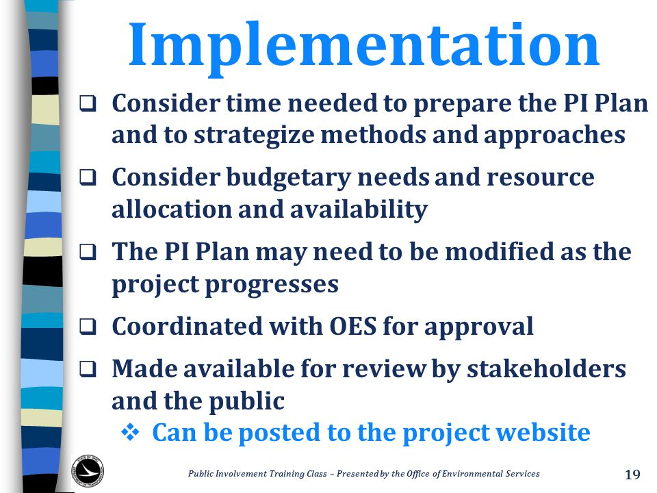 Implementation  Consider time needed to prepare the PI Plan and to strategize methods and approaches  Consider budgetary needs and resource allocation and availability  The PI Plan may need to be modified as the project progresses  Coordinated with OES for approval  Made available for review by stakeholders and the public  Can be posted to the project website 19 Public Involvement Training Class – Presented by the Office of Environmental Services