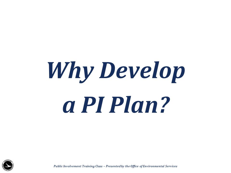 Why Develop a PI Plan? Public Involvement Training Class – Presented by the Office of Environmental Services
