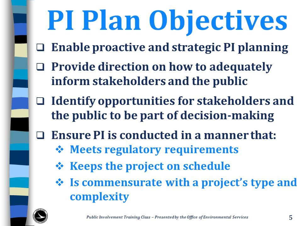 A Planning Tool  Developed prior to or as part of the kick- off meeting during the Planning Phase  Task-oriented and focuses on PI needs  Illustrates strategy on how to adequately engage stakeholders and the public  Not just another document needed to meet requirements… Public Involvement Training Class – Presented by the Office of Environmental Services 6