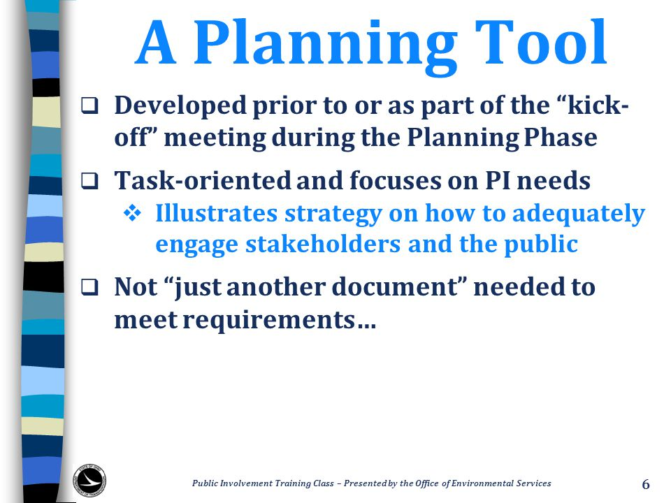 Decision-Making Process  Identify at what phase of the PDP decisions are made  Define how decisions will be made  Define role and opportunities for stakeholders and the public  Clearly state if role is advisory only, contributory, or a mix of both Public Involvement Training Class – Presented by the Office of Environmental Services 17