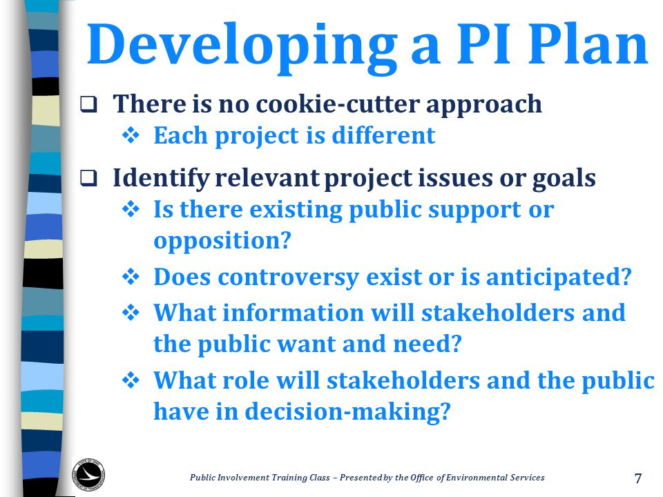 Developing a PI Plan  There is no cookie-cutter approach  Each project is different  Identify relevant project issues or goals  Is there existing public support or opposition.