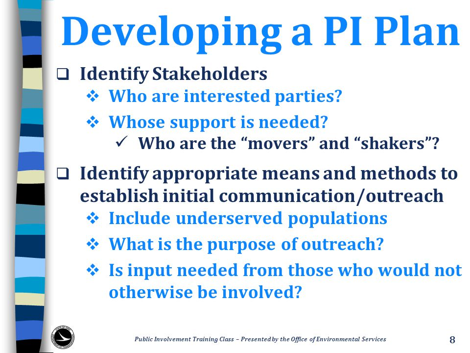 Developing a PI Plan  Identify opportunities for stakeholders and the public to participate  Include methods and techniques to encourage involvement and input  Identify at what stages of the PDP input will be needed  Articulate when and how input is factored into decision-making  Identify appropriate PI activities Public Involvement Training Class – Presented by the Office of Environmental Services 9