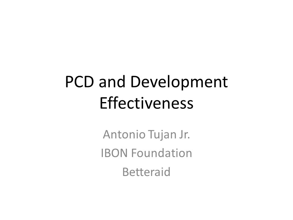 PCD and Development Effectiveness Antonio Tujan Jr. IBON Foundation Betteraid