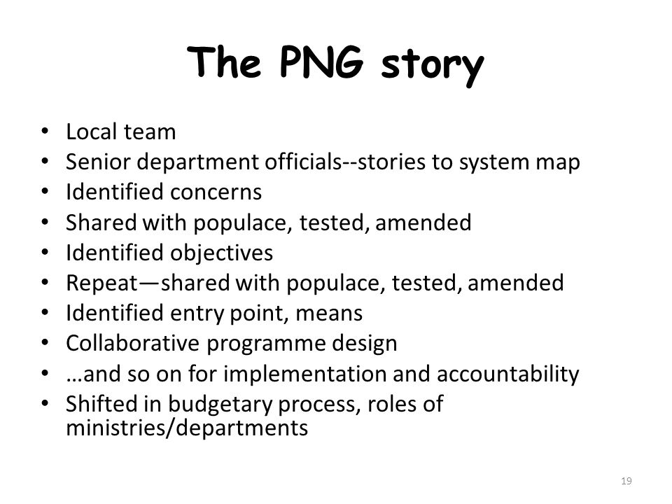 The PNG story Local team Senior department officials--stories to system map Identified concerns Shared with populace, tested, amended Identified objectives Repeat—shared with populace, tested, amended Identified entry point, means Collaborative programme design …and so on for implementation and accountability Shifted in budgetary process, roles of ministries/departments 19
