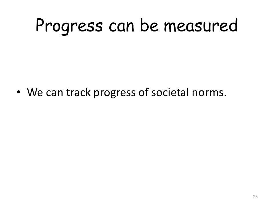 Progress can be measured We can track progress of societal norms. 23