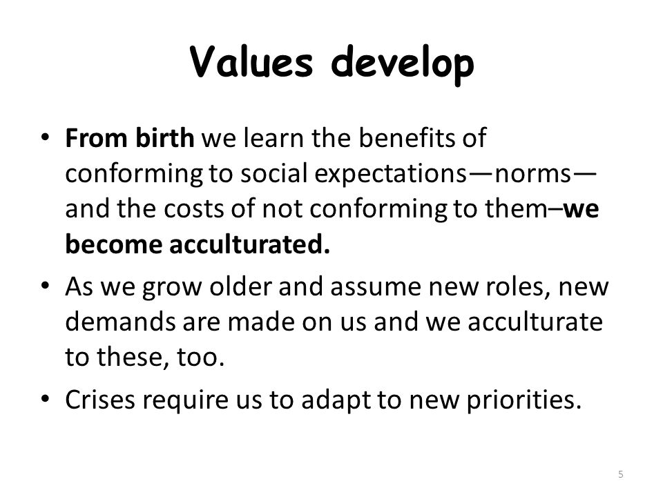 Values develop From birth we learn the benefits of conforming to social expectations—norms— and the costs of not conforming to them–we become acculturated.