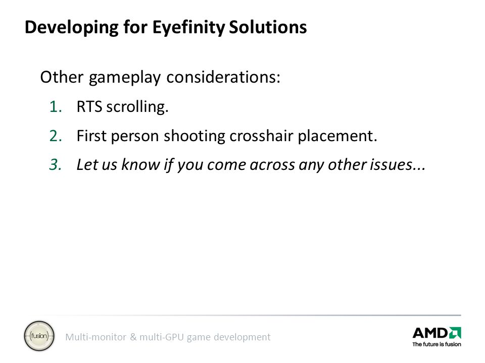 Multi-monitor & multi-GPU game development Developing for Eyefinity Solutions Other gameplay considerations: 1.RTS scrolling.