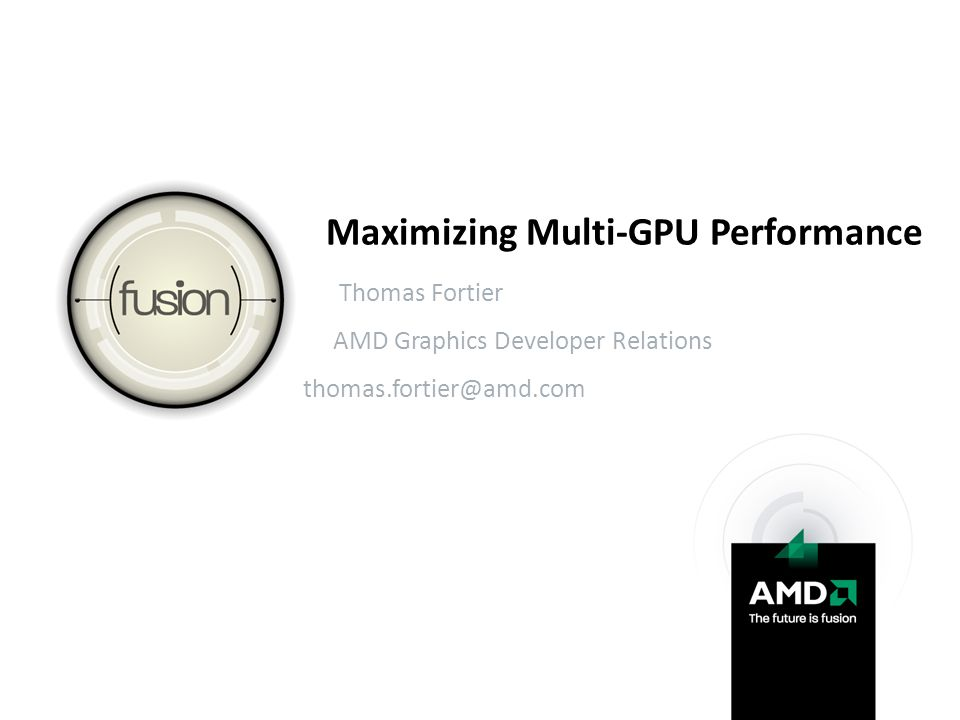 Maximizing Multi-GPU Performance Thomas Fortier AMD Graphics Developer Relations thomas.fortier@amd.com