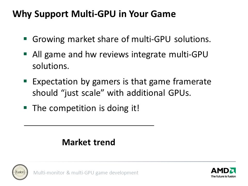 Multi-monitor & multi-GPU game development Why Support Multi-GPU in Your Game  Growing market share of multi-GPU solutions.