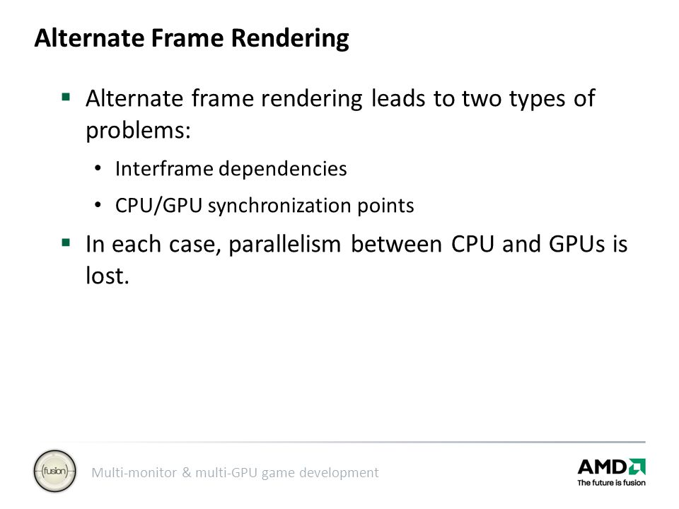 Multi-monitor & multi-GPU game development Alternate Frame Rendering  Alternate frame rendering leads to two types of problems: Interframe dependencies CPU/GPU synchronization points  In each case, parallelism between CPU and GPUs is lost.