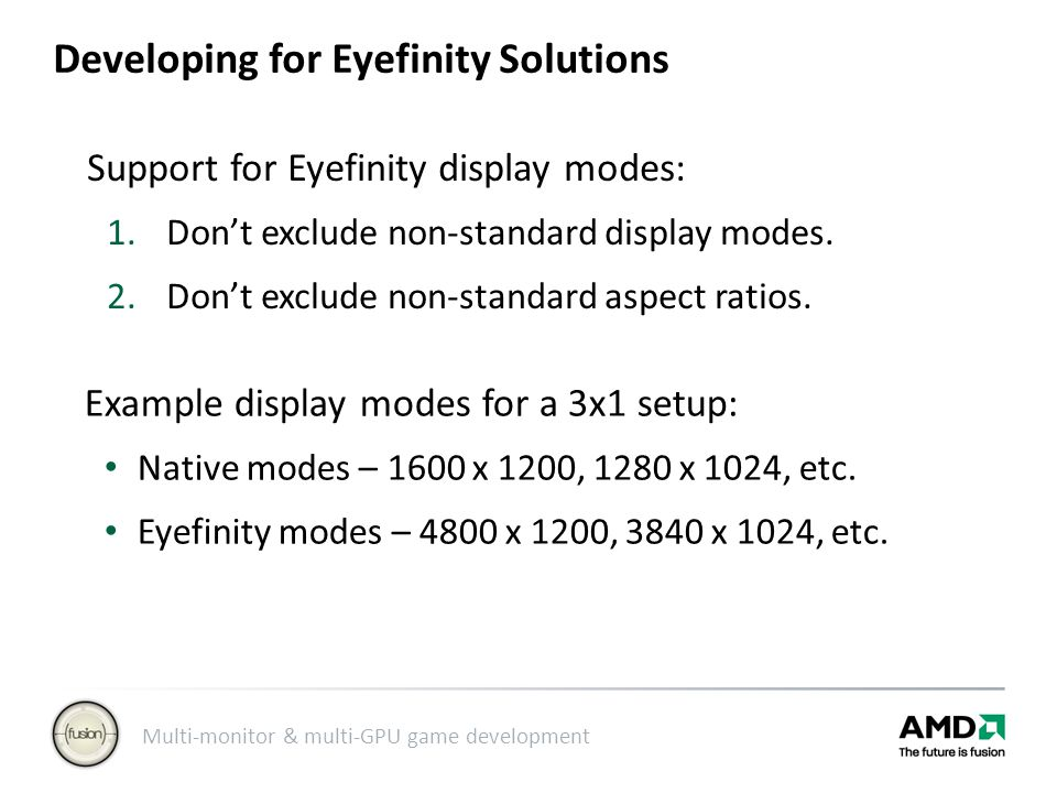 Multi-monitor & multi-GPU game development Developing for Eyefinity Solutions Support for Eyefinity display modes: 1.Don't exclude non-standard display modes.