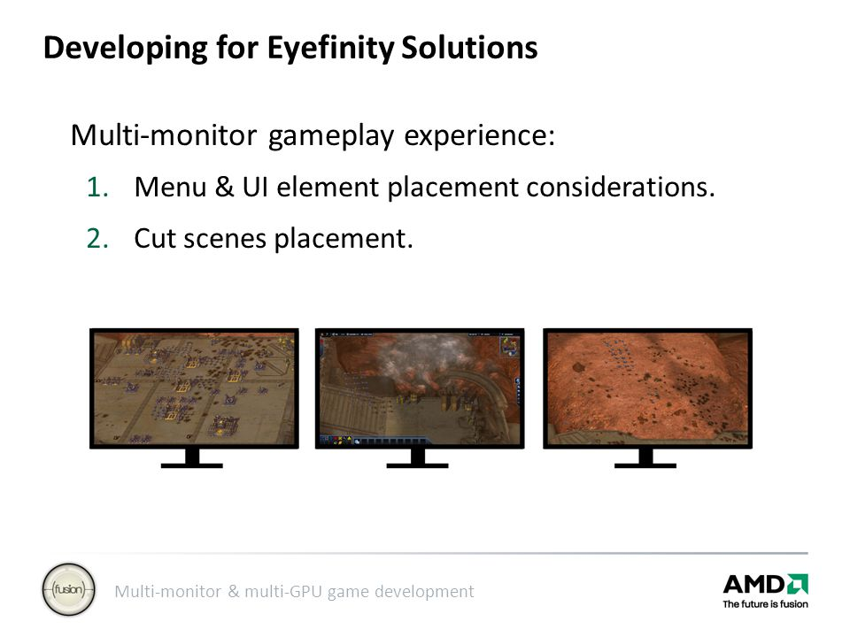 Multi-monitor & multi-GPU game development Developing for Eyefinity Solutions Multi-monitor gameplay experience: 1.Menu & UI element placement considerations.