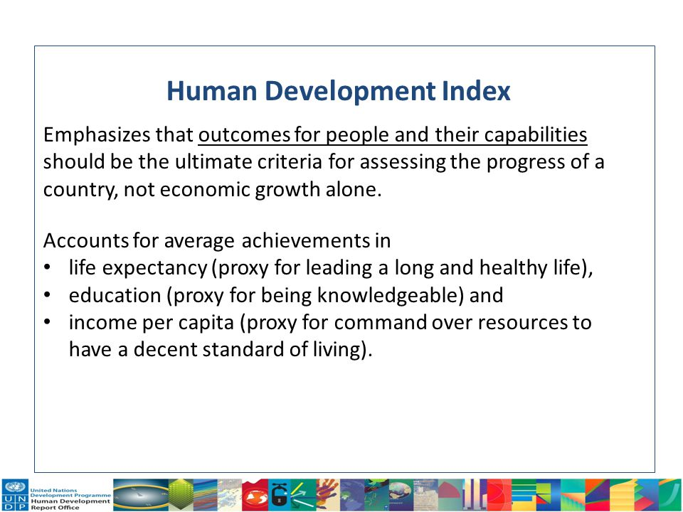 4 Human Development Index Emphasizes that outcomes for people and their capabilities should be the ultimate criteria for assessing the progress of a c